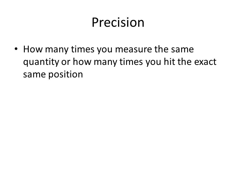 Precision How many times you measure the same quantity or how many times you hit the exact same position