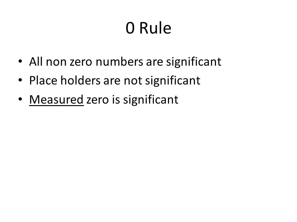 0 Rule All non zero numbers are significant Place holders are not significant Measured zero is significant