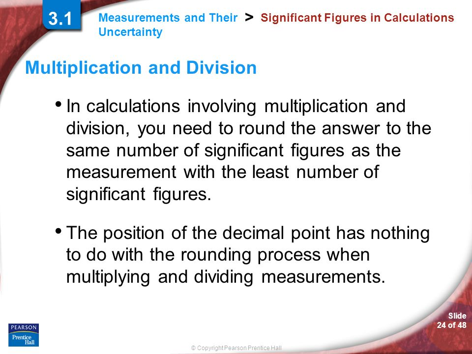 © Copyright Pearson Prentice Hall Measurements and Their Uncertainty > Slide 24 of Significant Figures in Calculations Multiplication and Division In calculations involving multiplication and division, you need to round the answer to the same number of significant figures as the measurement with the least number of significant figures.