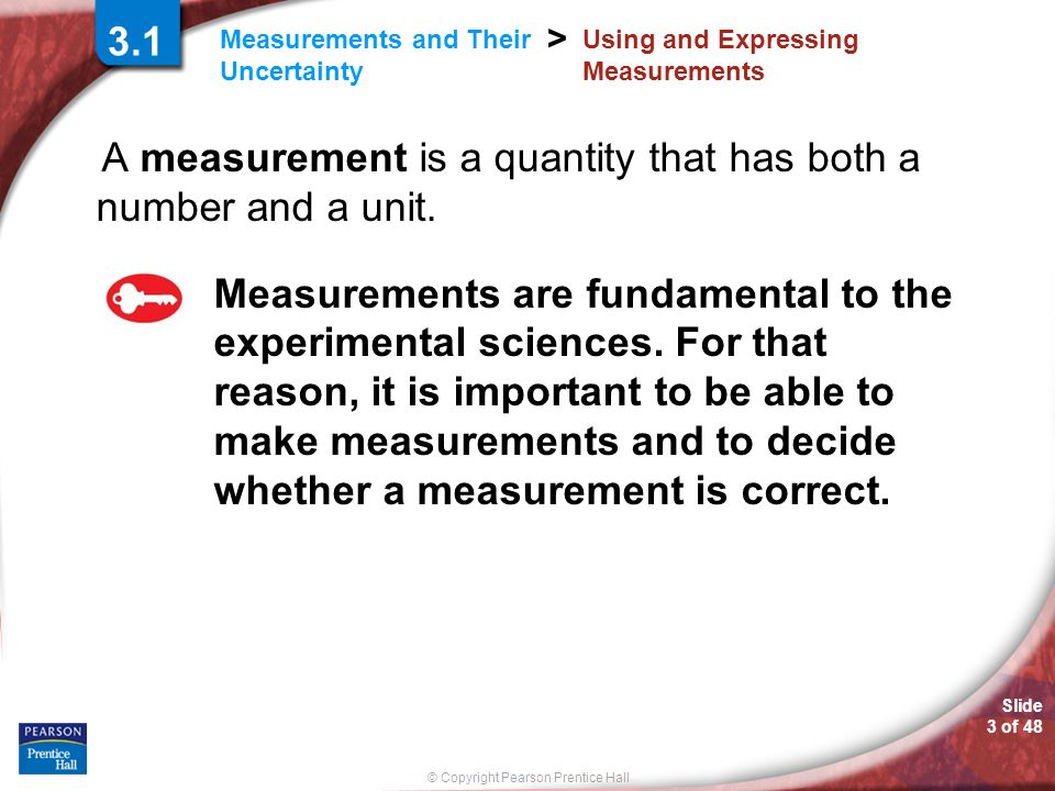 © Copyright Pearson Prentice Hall Measurements and Their Uncertainty > Slide 3 of Using and Expressing Measurements A measurement is a quantity that has both a number and a unit.
