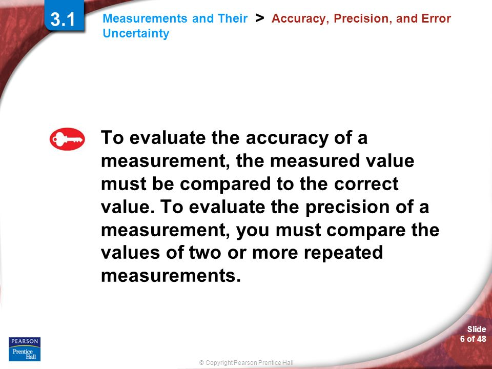 © Copyright Pearson Prentice Hall Measurements and Their Uncertainty > Slide 6 of Accuracy, Precision, and Error To evaluate the accuracy of a measurement, the measured value must be compared to the correct value.