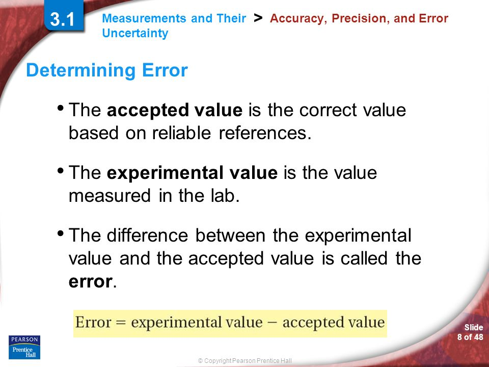 © Copyright Pearson Prentice Hall Measurements and Their Uncertainty > Slide 8 of Accuracy, Precision, and Error Determining Error The accepted value is the correct value based on reliable references.