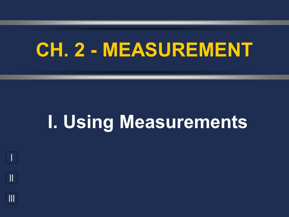 I II III I. Using Measurements CH. 2 - MEASUREMENT