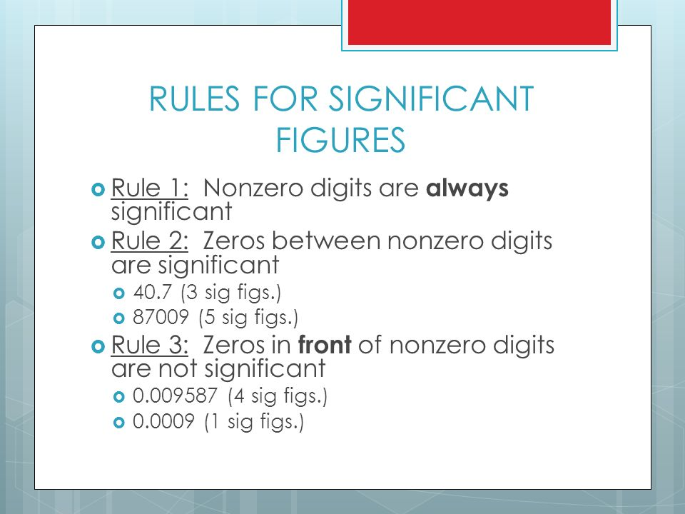 RULES FOR SIGNIFICANT FIGURES  Rule 1: Nonzero digits are always significant  Rule 2: Zeros between nonzero digits are significant  40.7 (3 sig figs.)  (5 sig figs.)  Rule 3: Zeros in front of nonzero digits are not significant  (4 sig figs.)  (1 sig figs.)