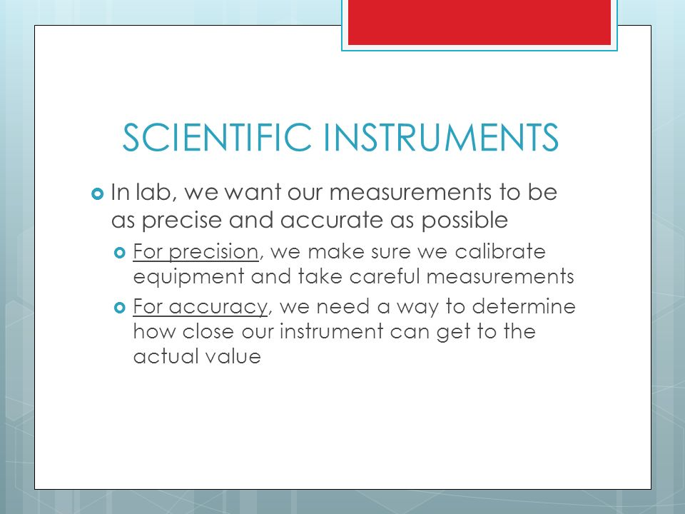 SCIENTIFIC INSTRUMENTS  In lab, we want our measurements to be as precise and accurate as possible  For precision, we make sure we calibrate equipment and take careful measurements  For accuracy, we need a way to determine how close our instrument can get to the actual value