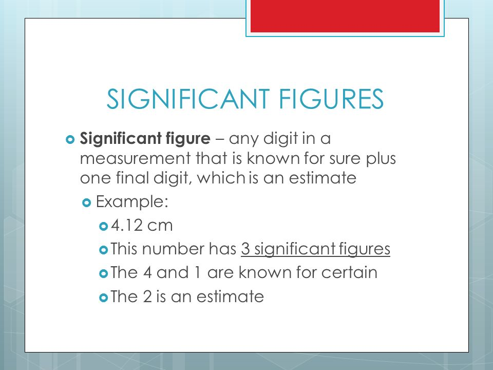 SIGNIFICANT FIGURES  Significant figure – any digit in a measurement that is known for sure plus one final digit, which is an estimate  Example:  4.12 cm  This number has 3 significant figures  The 4 and 1 are known for certain  The 2 is an estimate