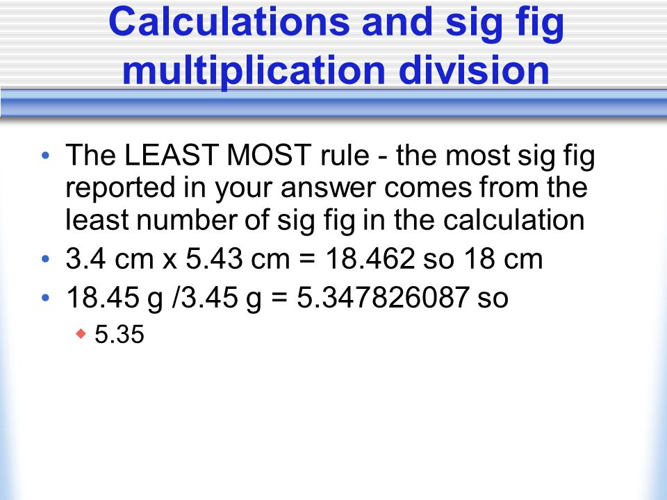 Calculations and sig fig Addition subtraction An answer can not be more precise than the least precise measurement 4.34 cm cm = 2.04 so 2.0 cm Rounding rules if the digit after the last significant digit is 5 or greater round up g g = so 12.6 g