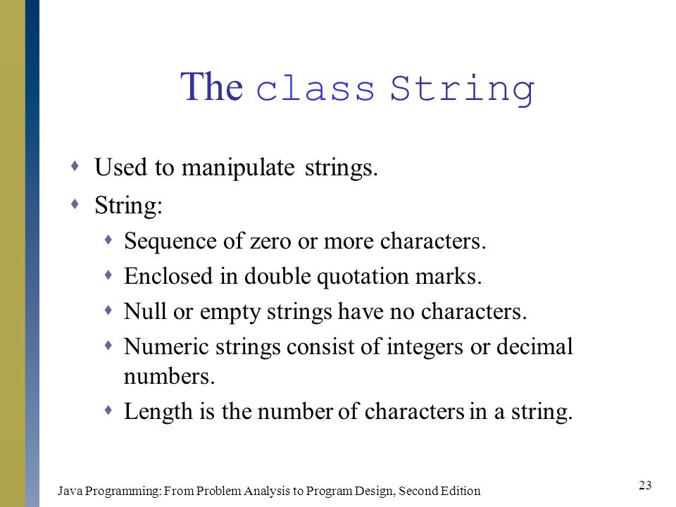 Java Programming: From Problem Analysis to Program Design, Second Edition 23 The class String  Used to manipulate strings.