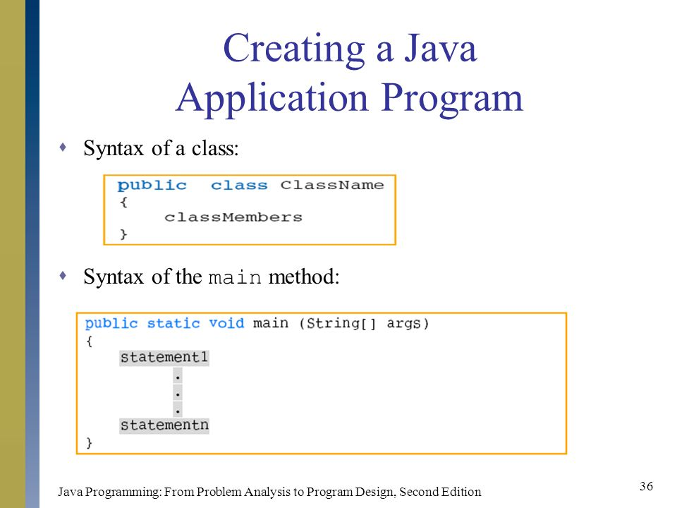 Java Programming: From Problem Analysis to Program Design, Second Edition 36 Creating a Java Application Program  Syntax of a class:  Syntax of the main method: