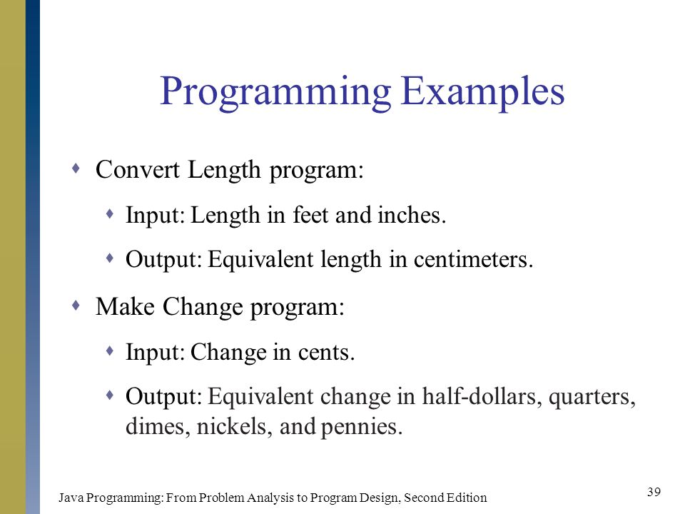 Java Programming: From Problem Analysis to Program Design, Second Edition 39 Programming Examples  Convert Length program:  Input: Length in feet and inches.