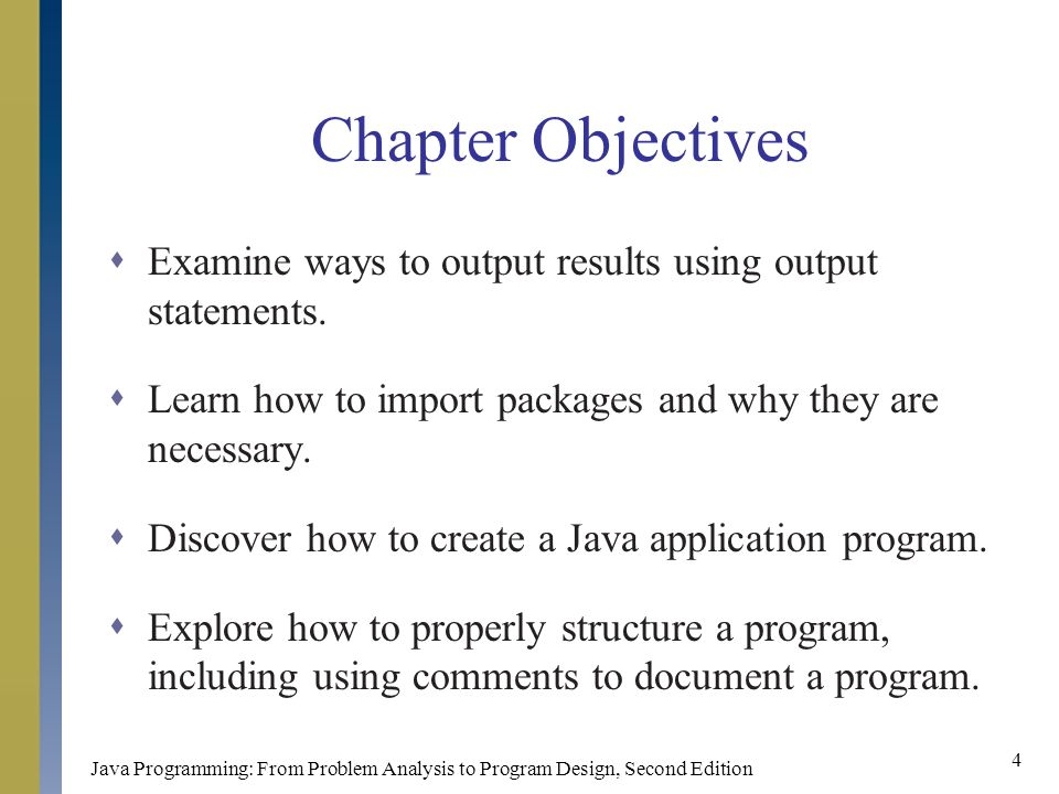 Java Programming: From Problem Analysis to Program Design, Second Edition 4 Chapter Objectives  Examine ways to output results using output statements.