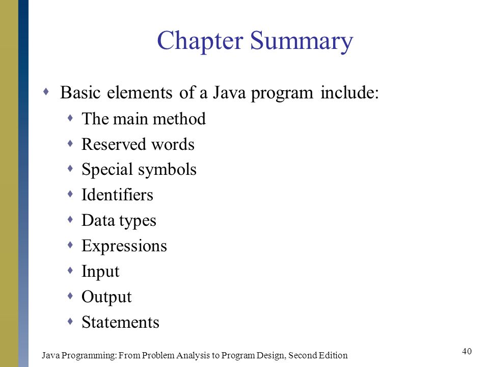 Java Programming: From Problem Analysis to Program Design, Second Edition 40 Chapter Summary  Basic elements of a Java program include:  The main method  Reserved words  Special symbols  Identifiers  Data types  Expressions  Input  Output  Statements