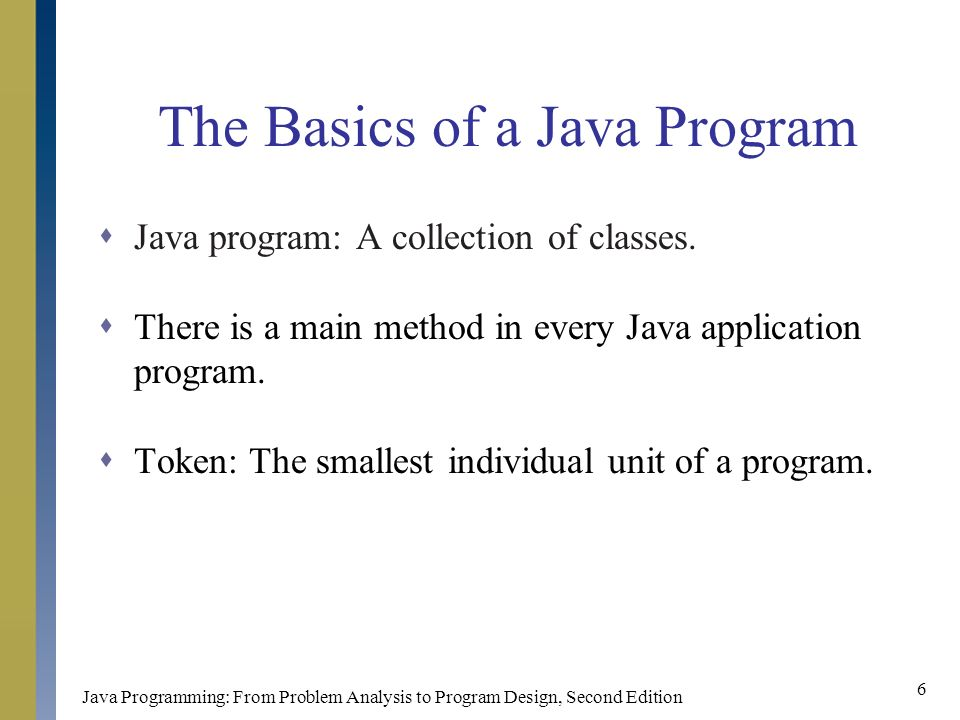Java Programming: From Problem Analysis to Program Design, Second Edition 6 The Basics of a Java Program  Java program: A collection of classes.