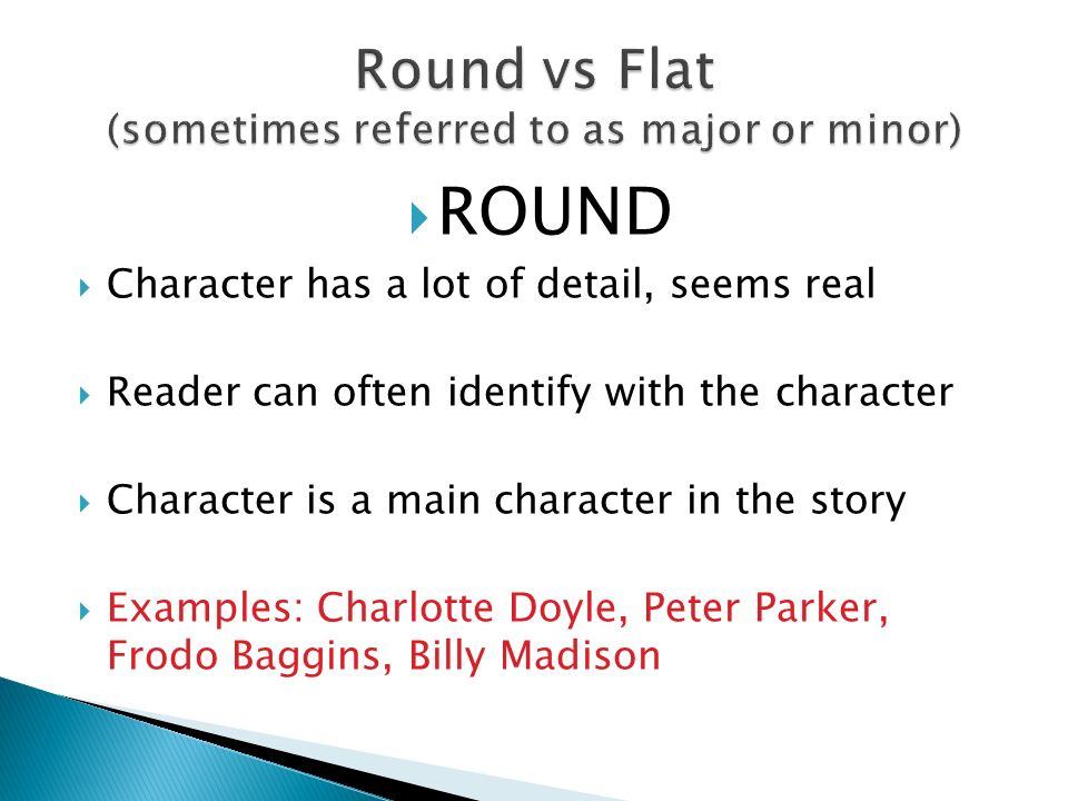 ROUND  Character has a lot of detail, seems real  Reader can often identify with the character  Character is a main character in the story  Examples: Charlotte Doyle, Peter Parker, Frodo Baggins, Billy Madison