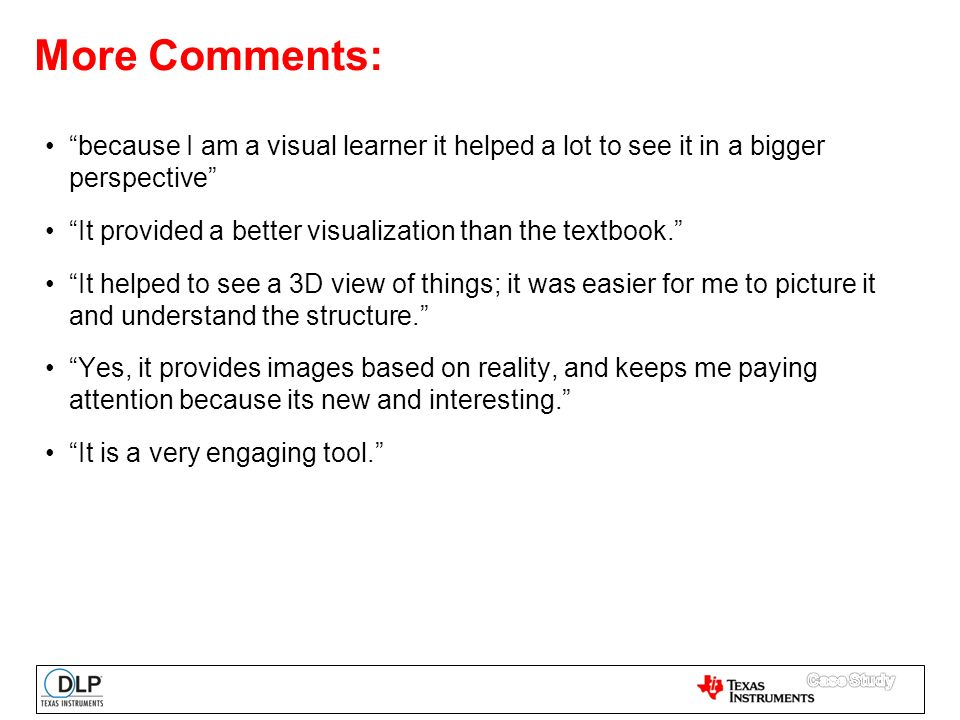 More Comments: because I am a visual learner it helped a lot to see it in a bigger perspective It provided a better visualization than the textbook. It helped to see a 3D view of things; it was easier for me to picture it and understand the structure. Yes, it provides images based on reality, and keeps me paying attention because its new and interesting. It is a very engaging tool.