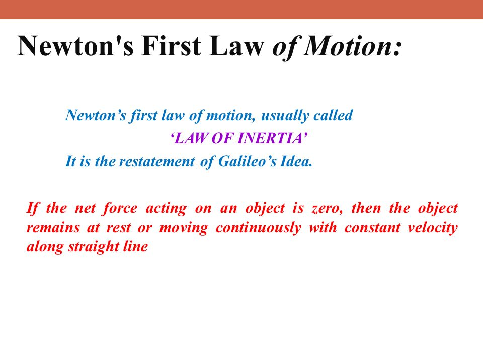 13 Newton s First Law of Motion: Newton's first law of motion, usually called 'LAW OF INERTIA' It is the restatement of Galileo's Idea.
