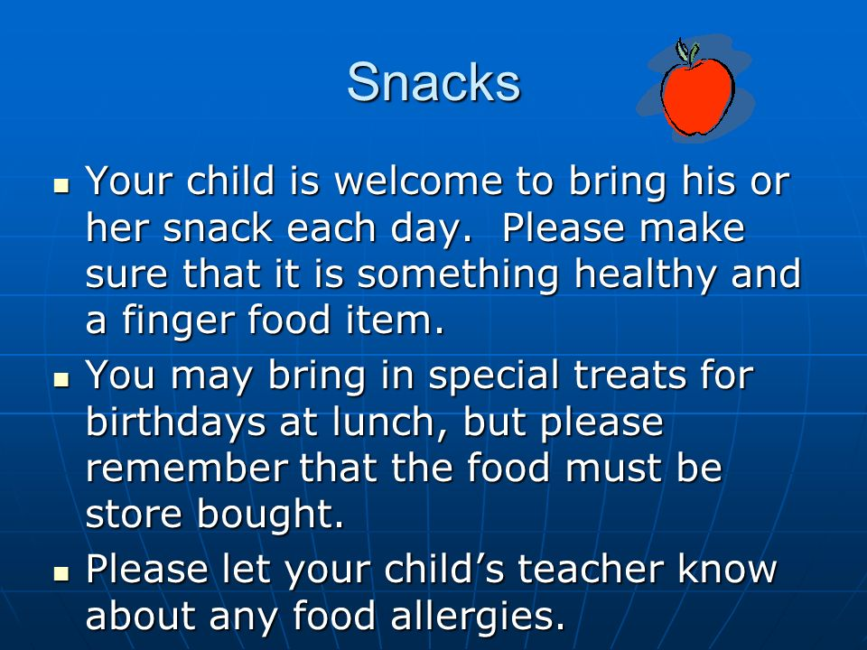 Snacks Your child is welcome to bring his or her snack each day.