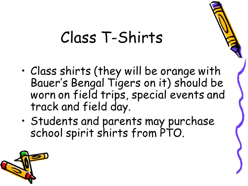 Class T-Shirts Class shirts (they will be orange with Bauer's Bengal Tigers on it) should be worn on field trips, special events and track and field day.