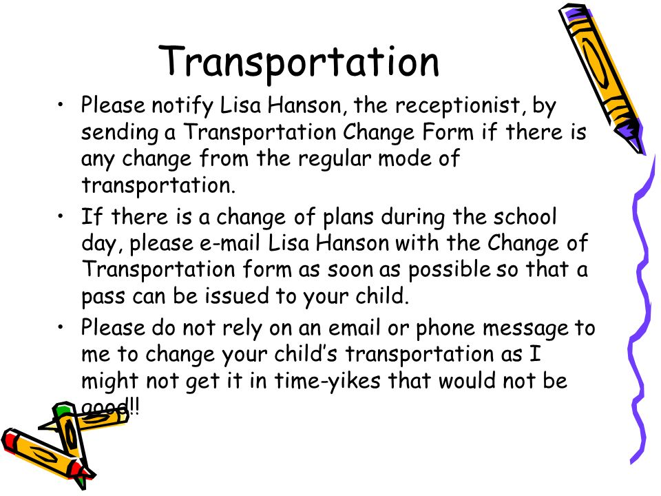 Transportation Please notify Lisa Hanson, the receptionist, by sending a Transportation Change Form if there is any change from the regular mode of transportation.