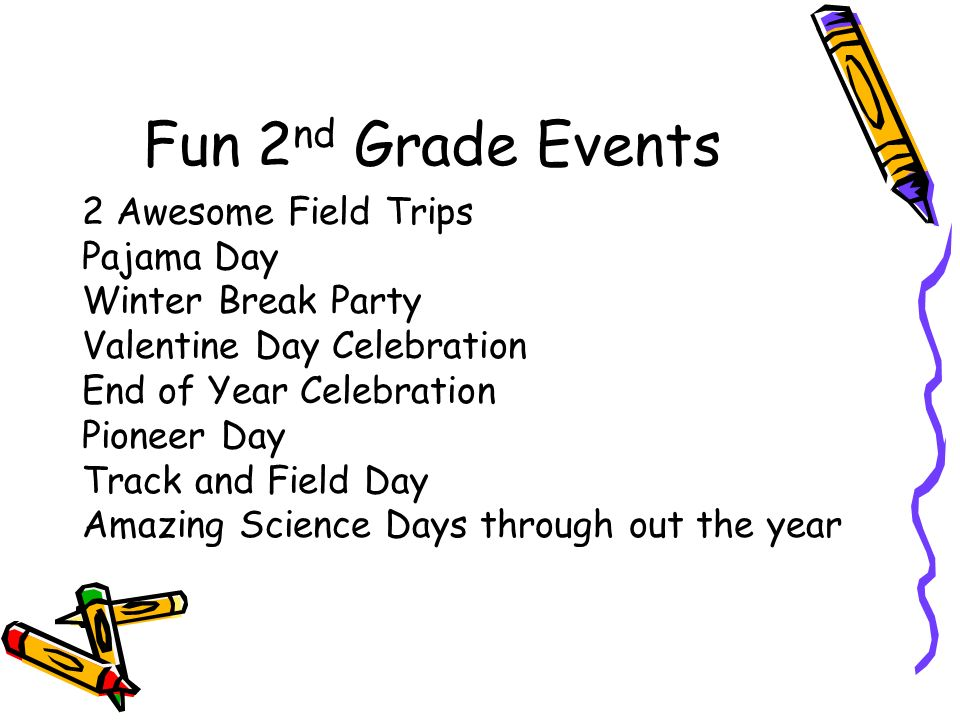 Fun 2 nd Grade Events 2 Awesome Field Trips Pajama Day Winter Break Party Valentine Day Celebration End of Year Celebration Pioneer Day Track and Field Day Amazing Science Days through out the year