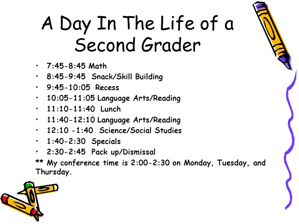 A Day In The Life of a Second Grader 7:45-8:45 Math 8:45-9:45 Snack/Skill Building 9:45-10:05Recess 10:05-11:05 Language Arts/Reading 11:10-11:40 Lunch 11:40-12:10 Language Arts/Reading 12:10 -1:40 Science/Social Studies 1:40-2:30 Specials 2:30-2:45 Pack up/Dismissal ** My conference time is 2:00-2:30 on Monday, Tuesday, and Thursday.