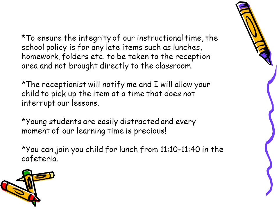 *To ensure the integrity of our instructional time, the school policy is for any late items such as lunches, homework, folders etc.