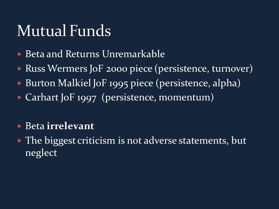 Beta and Returns Unremarkable Russ Wermers JoF 2000 piece (persistence, turnover) Burton Malkiel JoF 1995 piece (persistence, alpha) Carhart JoF 1997 (persistence, momentum) Beta irrelevant The biggest criticism is not adverse statements, but neglect