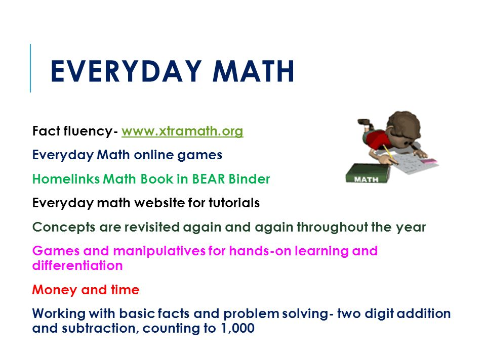 EVERYDAY MATH Fact fluency-   Everyday Math online games Homelinks Math Book in BEAR Binder Everyday math website for tutorials Concepts are revisited again and again throughout the year Games and manipulatives for hands-on learning and differentiation Money and time Working with basic facts and problem solving- two digit addition and subtraction, counting to 1,000