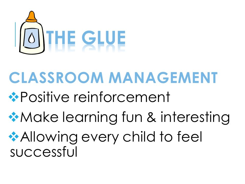 CLASSROOM MANAGEMENT  Positive reinforcement  Make learning fun & interesting  Allowing every child to feel successful