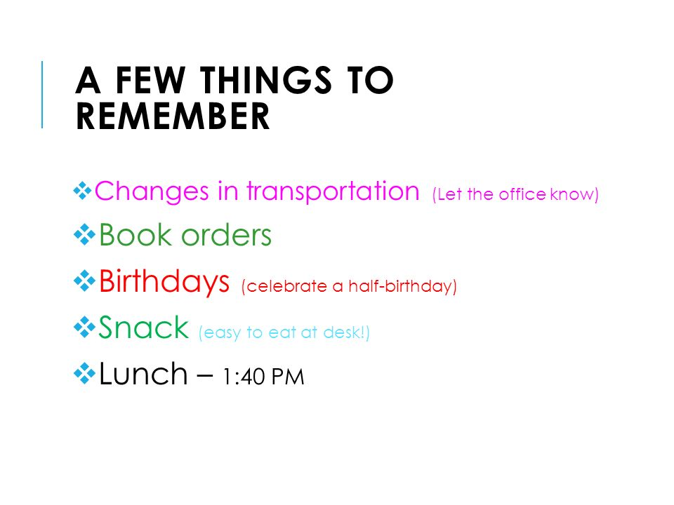 A FEW THINGS TO REMEMBER  Changes in transportation (Let the office know)  Book orders  Birthdays (celebrate a half-birthday)  Snack (easy to eat at desk!)  Lunch – 1:40 PM