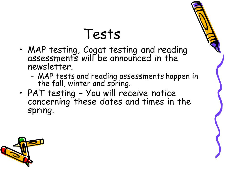 Tests MAP testing, Cogat testing and reading assessments will be announced in the newsletter.