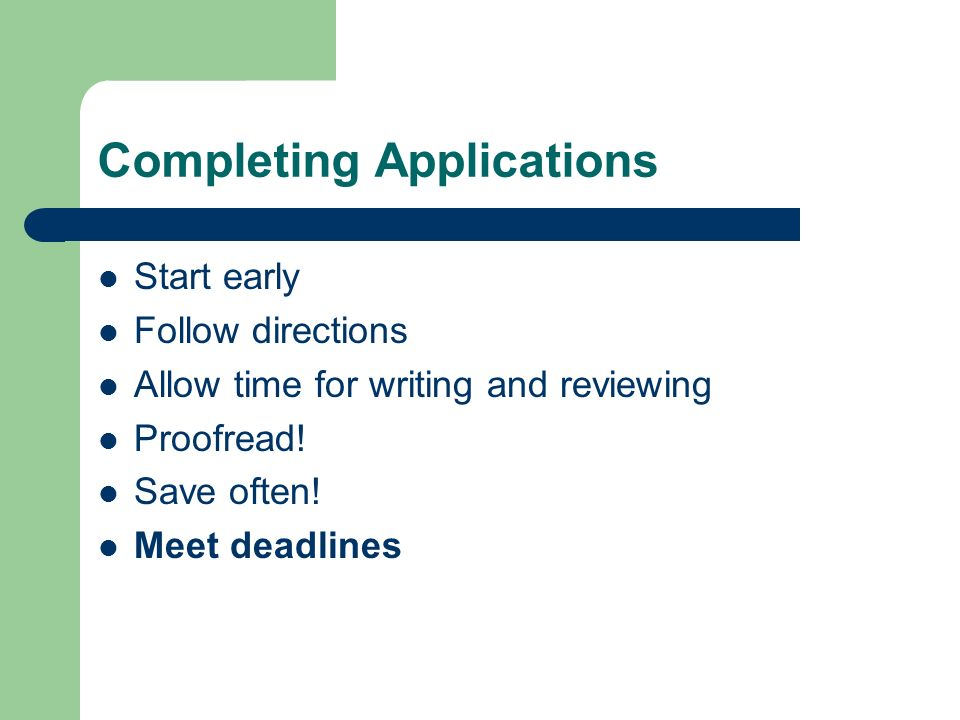 Completing Applications Start early Follow directions Allow time for writing and reviewing Proofread.