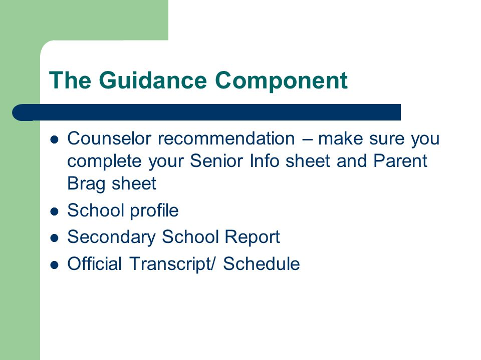The Guidance Component Counselor recommendation – make sure you complete your Senior Info sheet and Parent Brag sheet School profile Secondary School Report Official Transcript/ Schedule