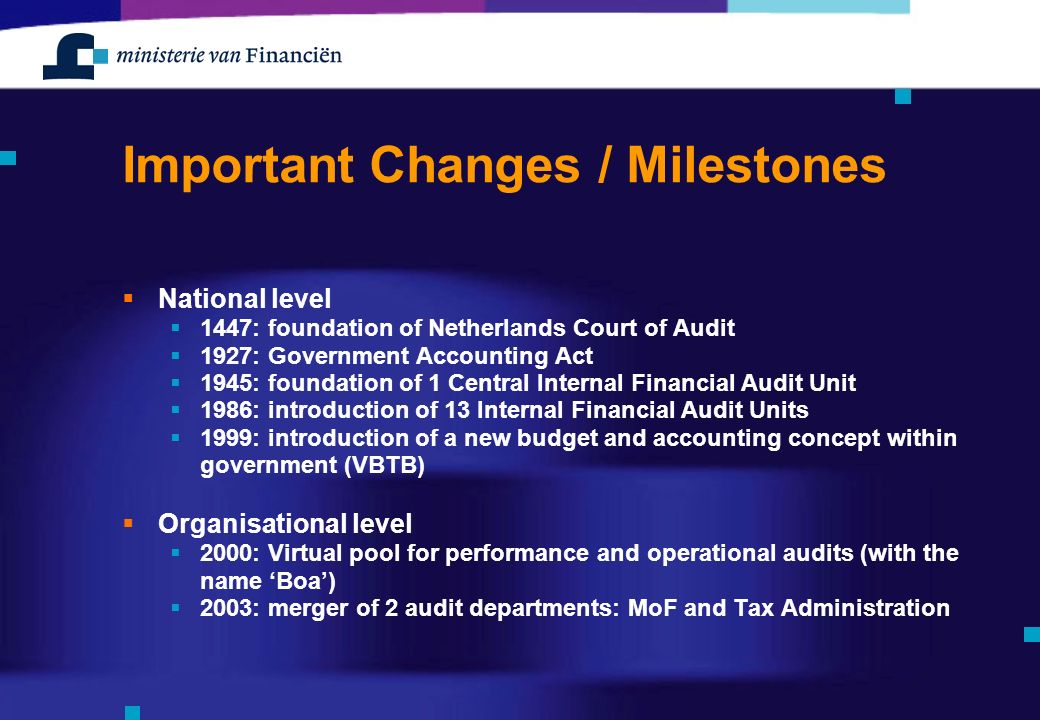 Important Changes / Milestones  National level  1447: foundation of Netherlands Court of Audit  1927: Government Accounting Act  1945: foundation of 1 Central Internal Financial Audit Unit  1986: introduction of 13 Internal Financial Audit Units  1999: introduction of a new budget and accounting concept within government (VBTB)  Organisational level  2000: Virtual pool for performance and operational audits (with the name 'Boa')  2003: merger of 2 audit departments: MoF and Tax Administration