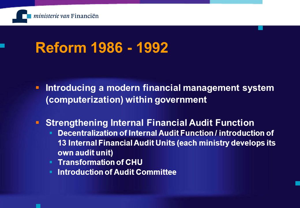 Reform  Introducing a modern financial management system (computerization) within government  Strengthening Internal Financial Audit Function  Decentralization of Internal Audit Function / introduction of 13 Internal Financial Audit Units (each ministry develops its own audit unit)  Transformation of CHU  Introduction of Audit Committee