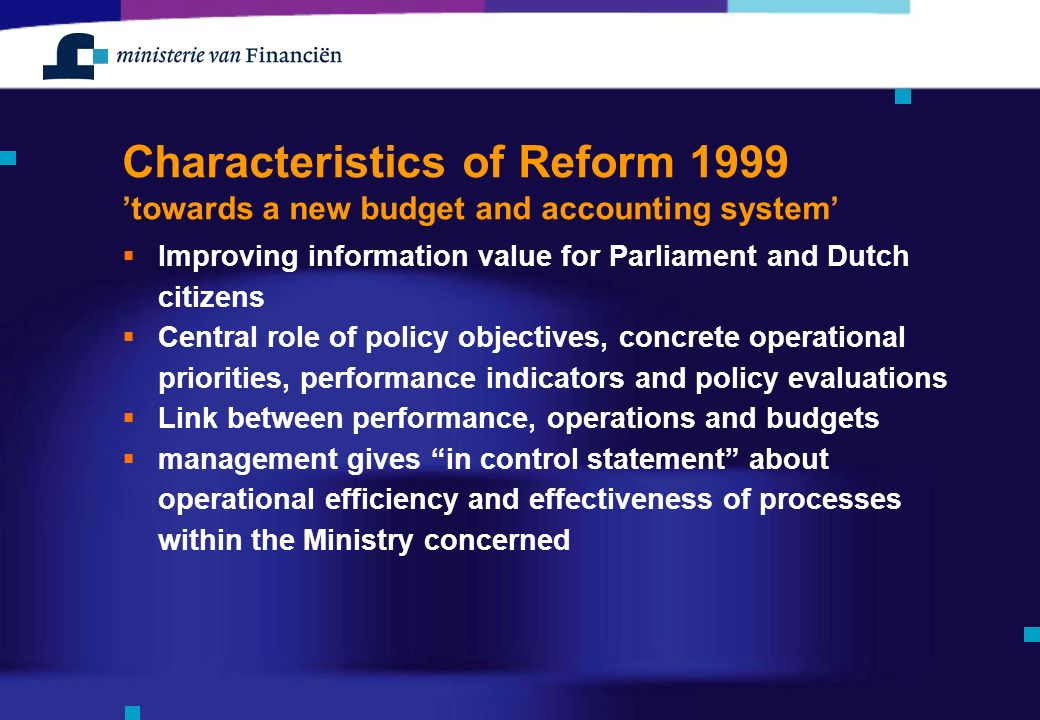 Characteristics of Reform 1999 'towards a new budget and accounting system'  Improving information value for Parliament and Dutch citizens  Central role of policy objectives, concrete operational priorities, performance indicators and policy evaluations  Link between performance, operations and budgets  management gives in control statement about operational efficiency and effectiveness of processes within the Ministry concerned