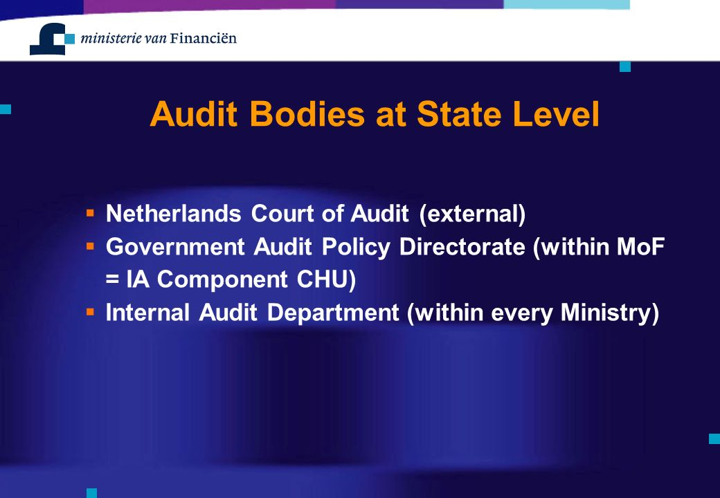 Audit Bodies at State Level  Netherlands Court of Audit (external)  Government Audit Policy Directorate (within MoF = IA Component CHU)  Internal Audit Department (within every Ministry)