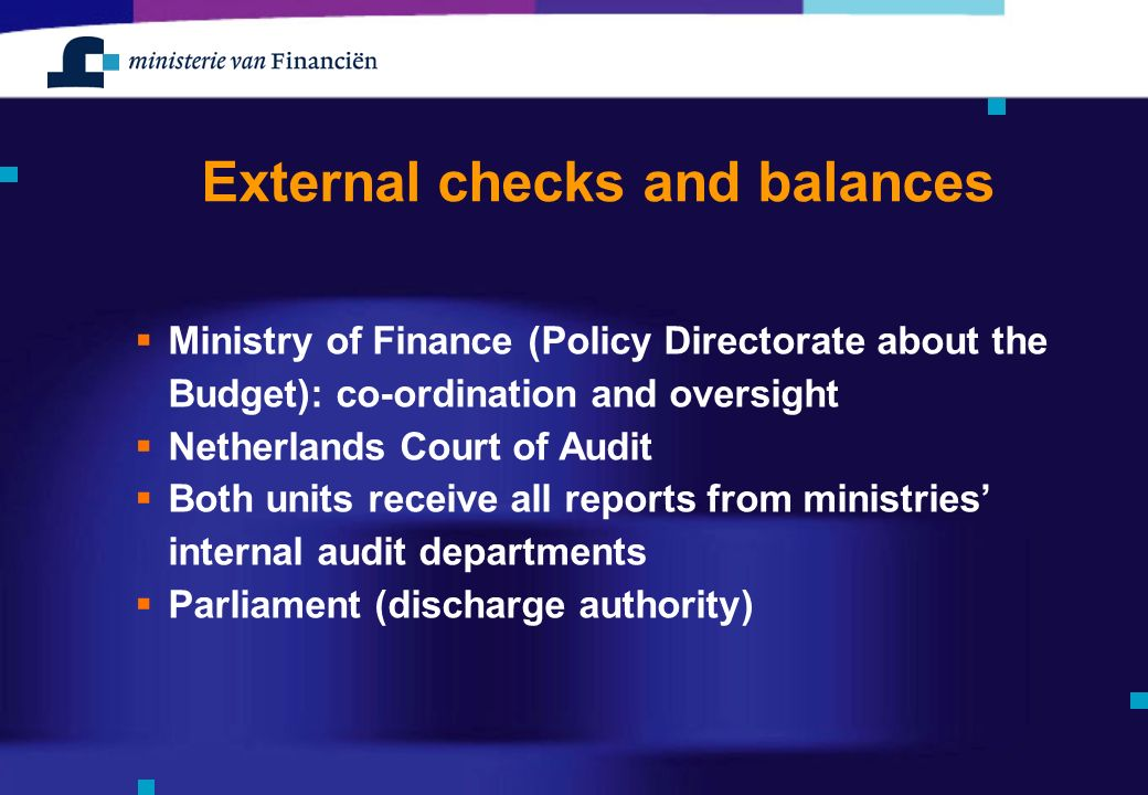 External checks and balances  Ministry of Finance (Policy Directorate about the Budget): co-ordination and oversight  Netherlands Court of Audit  Both units receive all reports from ministries' internal audit departments  Parliament (discharge authority)