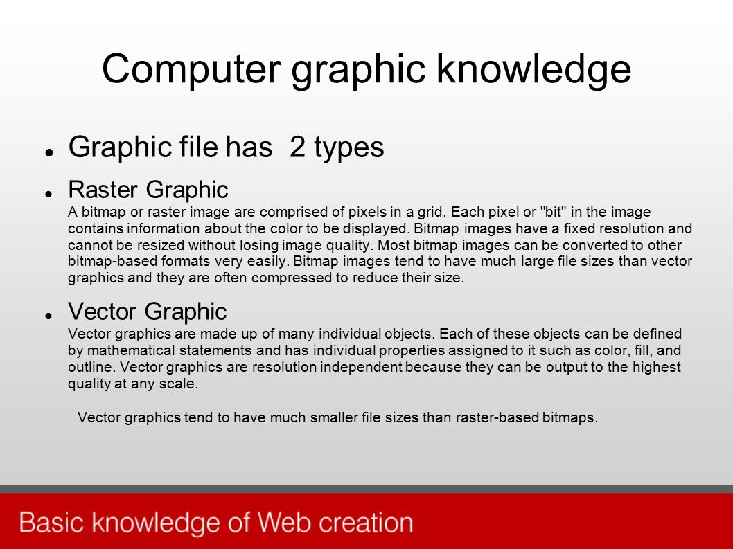 Computer graphic knowledge Graphic file has 2 types Raster Graphic A bitmap or raster image are comprised of pixels in a grid.