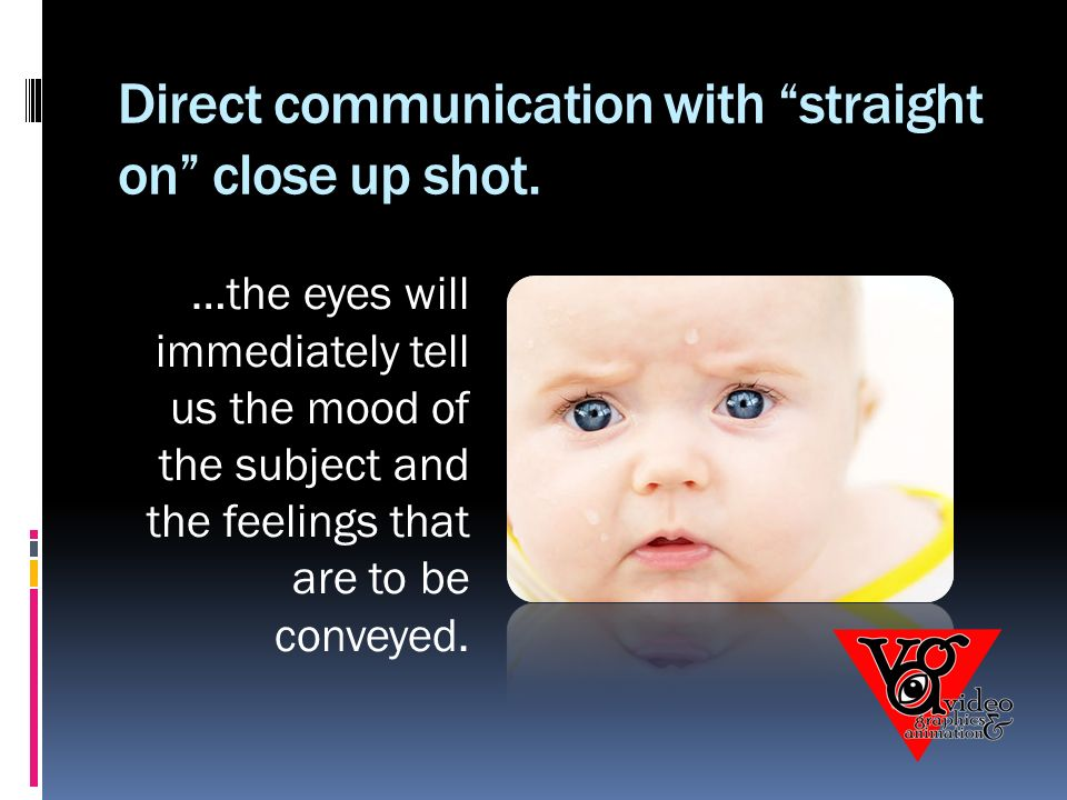 Direct communication with straight on close up shot.
