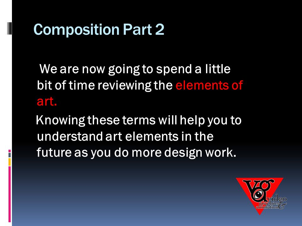 Composition Part 2 We are now going to spend a little bit of time reviewing the elements of art.