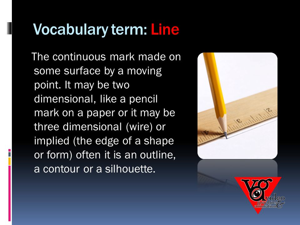 Vocabulary term: Line The continuous mark made on some surface by a moving point.