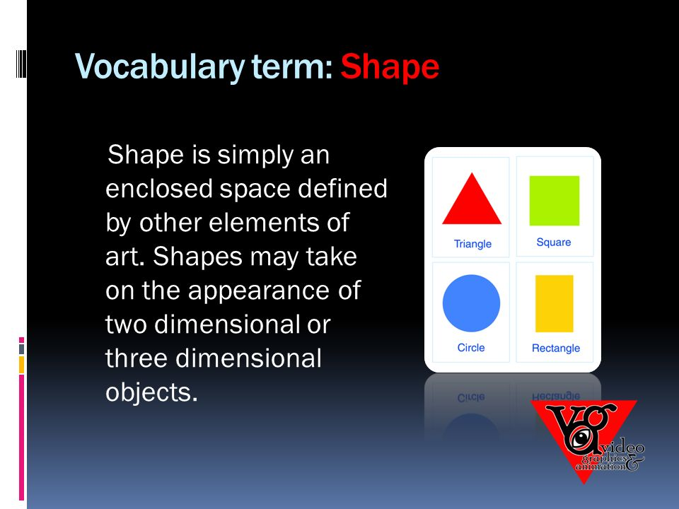 Vocabulary term: Shape Shape is simply an enclosed space defined by other elements of art.