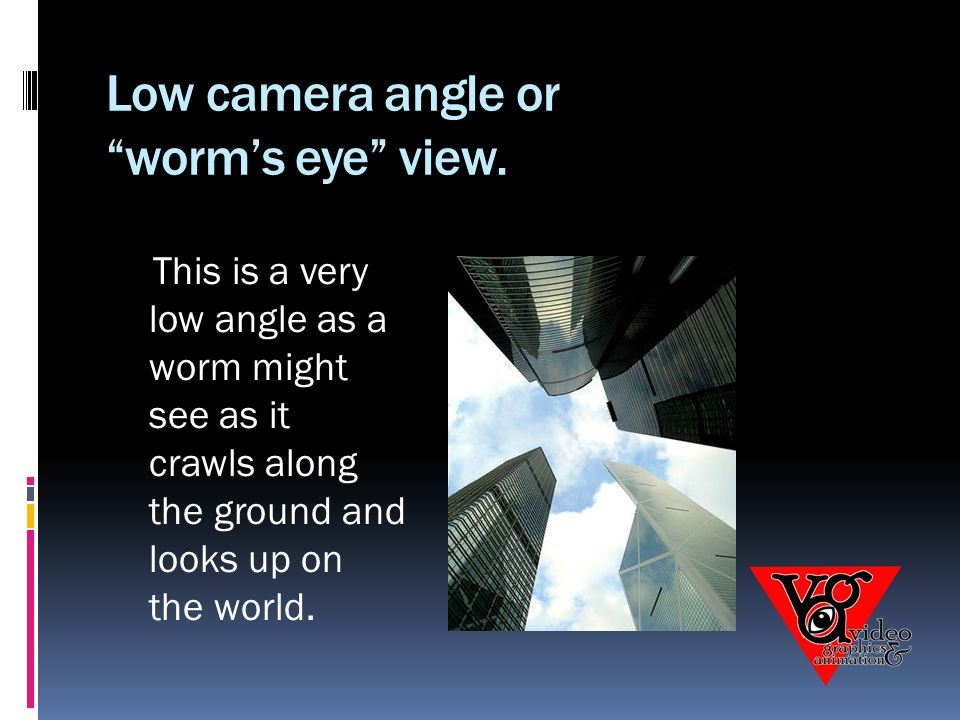 Low camera angle or worm's eye view.