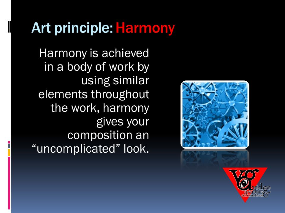 Art principle: Harmony Harmony is achieved in a body of work by using similar elements throughout the work, harmony gives your composition an uncomplicated look.