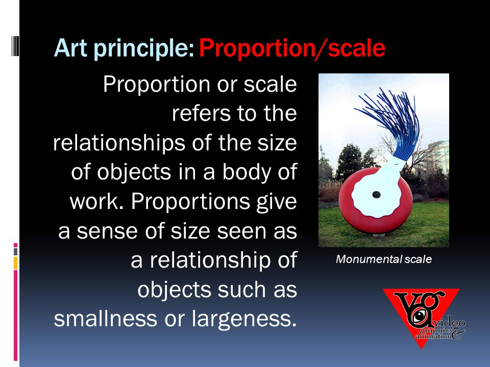 Art principle: Proportion/scale Proportion or scale refers to the relationships of the size of objects in a body of work.