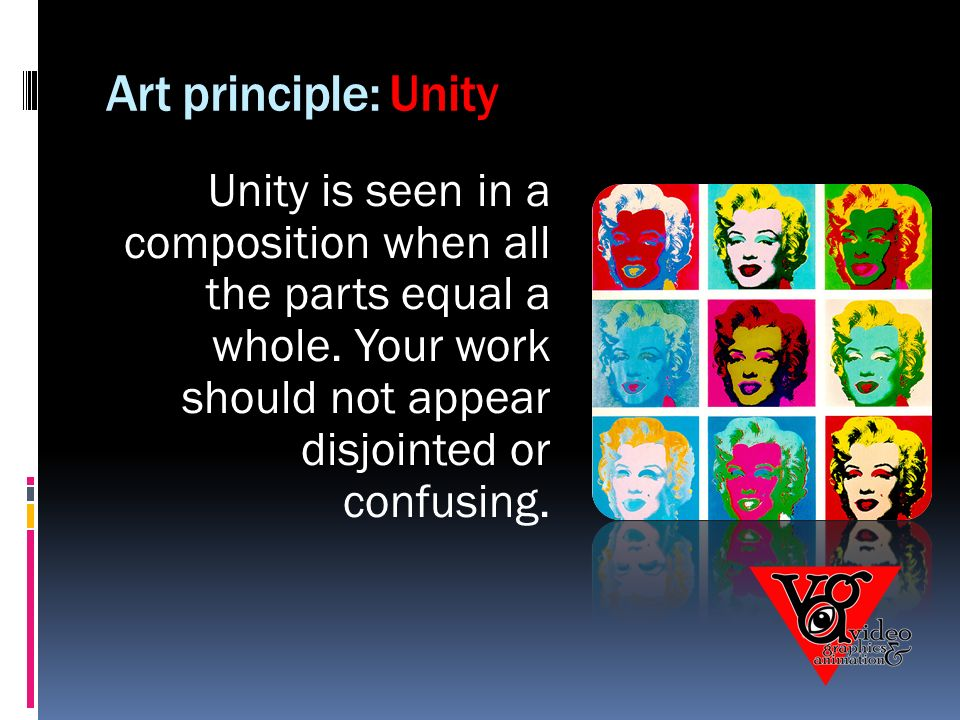 Art principle: Unity Unity is seen in a composition when all the parts equal a whole.