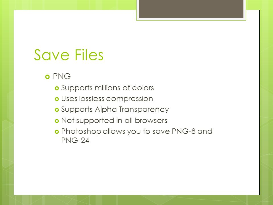Save Files  PNG  Supports millions of colors  Uses lossless compression  Supports Alpha Transparency  Not supported in all browsers  Photoshop allows you to save PNG-8 and PNG-24