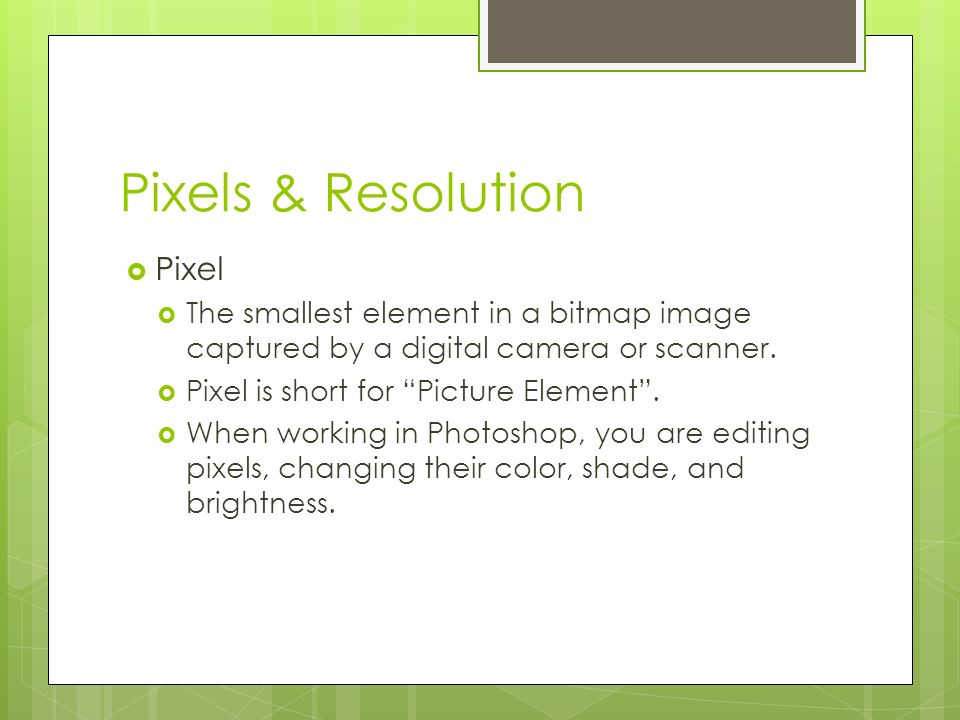 Pixels & Resolution  Pixel  The smallest element in a bitmap image captured by a digital camera or scanner.