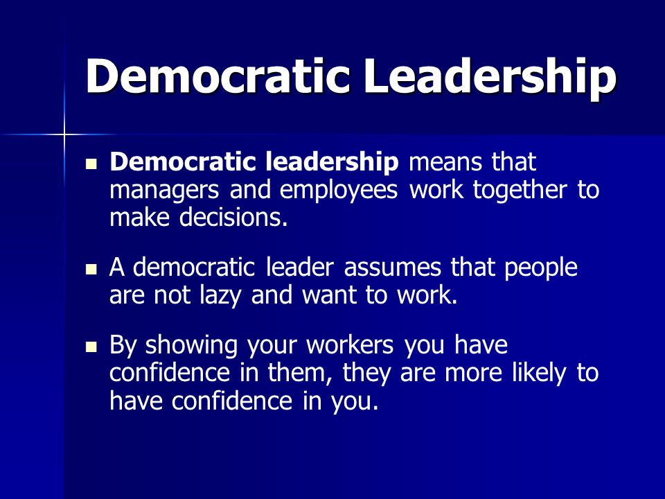 Democratic Leadership Democratic leadership means that managers and employees work together to make decisions. A democratic leader assumes that people